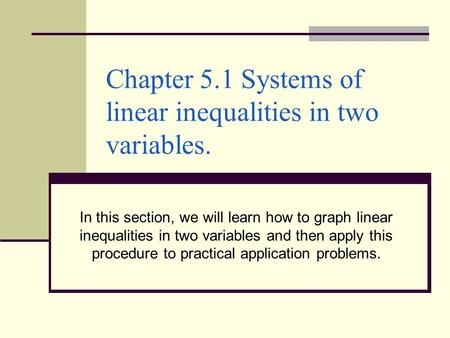 Chapter 5.1 Systems of linear inequalities in two variables. In this section, we will learn how to graph linear inequalities in two variables and then.