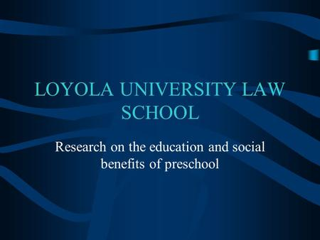 LOYOLA UNIVERSITY LAW SCHOOL Research on the education and social benefits of preschool.