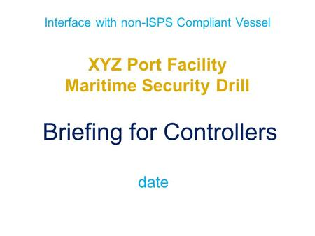 Interface with non-ISPS Compliant Vessel XYZ Port Facility Maritime Security Drill Briefing for Controllers date.