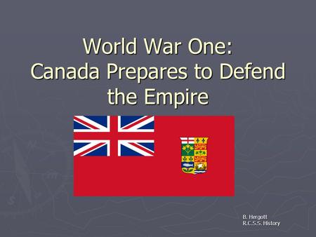 World War One: Canada Prepares to Defend the Empire B. Hergott R.C.S.S. History.