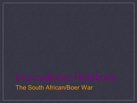 International Relations The South African/Boer War.