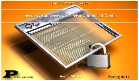 Security Concerns with Privacy in Social Media Kenie Moses Social Internet TECH621 urdue University Spring 2011.