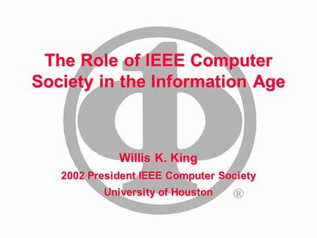 The Role of IEEE Computer Society in the Information Age Willis K. King 2002 President IEEE Computer Society University of Houston.