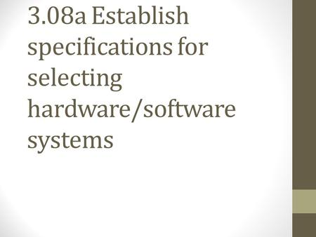 3.08a Establish specifications for selecting hardware/software systems.