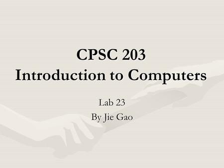 CPSC 203 Introduction to Computers Lab 23 By Jie Gao.