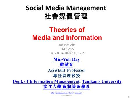 Social Media Management 社會媒體管理 1 1001SMM03 TMIXM1A Fri. 7,8 (14:10-16:00) L215 Min-Yuh Day 戴敏育 Assistant Professor 專任助理教授 Dept. of Information Management,