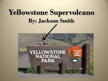 Yellowstone Supervolcano By: Jackson Smith