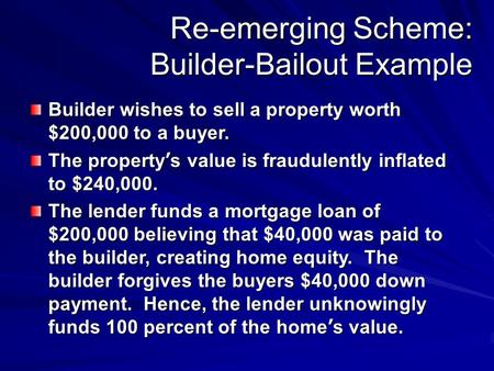 Re-emerging Scheme: Builder-Bailout Example Builder wishes to sell a property worth $200,000 to a buyer. The property ' s value is fraudulently inflated.