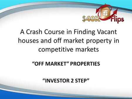 "A Crash Course in Finding Vacant houses and off market property in competitive markets ""OFF MARKET"" PROPERTIES ""INVESTOR 2 STEP"""