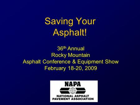 Saving Your Asphalt! 36 th Annual Rocky Mountain Asphalt Conference & Equipment Show February 18-20, 2009.