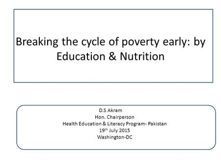 Breaking the cycle of poverty early: by Education & Nutrition D.S Akram Hon. Chairperson Health Education & Literacy Program- Pakistan 19 th July 2015.