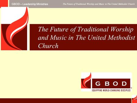 GBOD – Leadership Ministries The Future of Traditional Worship and Music in The United Methodist Church.