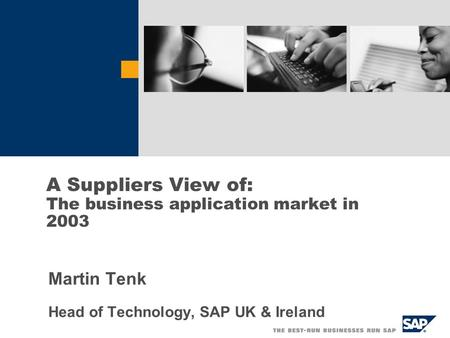 Martin Tenk Head of Technology, SAP UK & Ireland A Suppliers View of: The business application market in 2003.