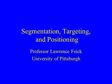 Segmentation, Targeting, and Positioning Professor Lawrence Feick University of Pittsburgh.