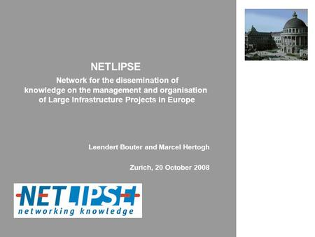 NETLIPSE Network for the dissemination of knowledge on the management and organisation of Large Infrastructure Projects in Europe Leendert Bouter and Marcel.