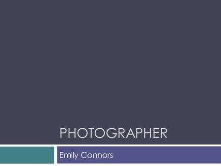 PHOTOGRAPHER Emily Connors. What Does a Photographer Do?  Photographers use many types of technology to capture events or to tell stories. As a photographer.