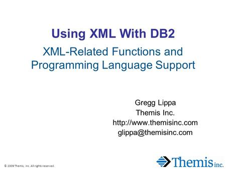 © 2009 Themis, Inc. All rights reserved. Using XML With DB2 XML-Related Functions and Programming Language Support Gregg Lippa Themis Inc.