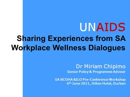 UNAIDS Sharing Experiences from SA Workplace Wellness Dialogues Dr Miriam Chipimo Senior Policy & Programme Adviser SA BCOHA &ILO Pre-Conference Workshop.
