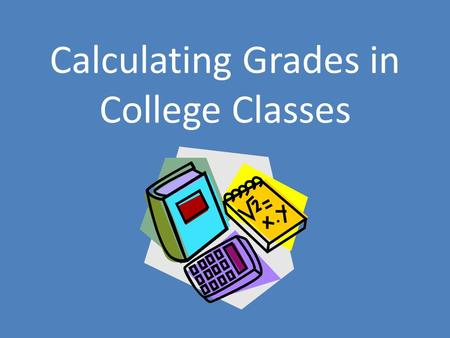 Calculating Grades in College Classes. College Grading Calculating your grade in college courses can sometimes seem challenging Each course may have a.