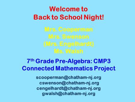 Welcome to Back to School Night! Mrs. Cooperman Mrs. Swenson (Mrs. Engelhardt) Ms. Walsh 7 th Grade Pre-Algebra: CMP3 Connected Mathematics Project