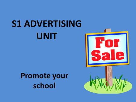 S1 ADVERTISING UNIT Promote your school What is Advertising? If you have something you want to promote or sell and you want to draw attention to it,