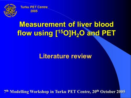 Measurement of liver blood flow using [ 15 O]H 2 O and PET Literature review 7 th Modelling Workshop in Turku PET Centre, 20 th October 2005 Turku PET.