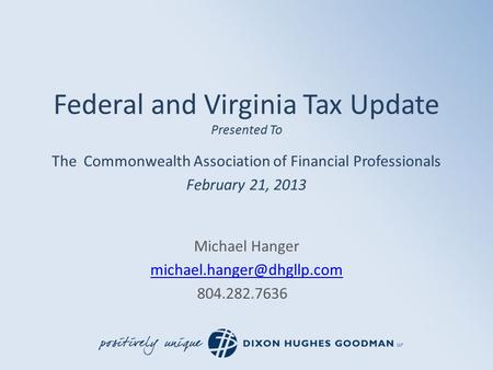 Federal and Virginia Tax Update Presented To The Commonwealth Association of Financial Professionals February 21, 2013 Michael Hanger