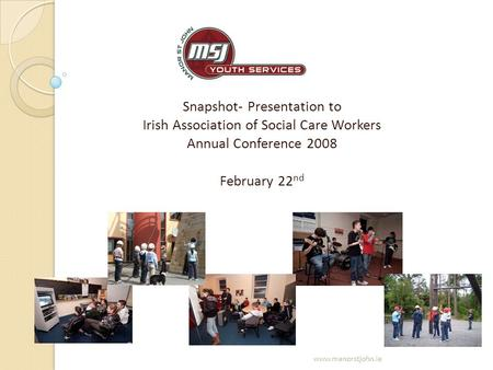 Snapshot- Presentation to Irish Association of Social Care Workers Annual Conference 2008 February 22 nd www.manorstjohn.ie.