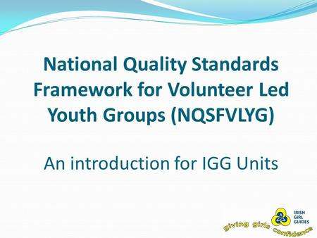National Quality Standards Framework for Volunteer Led Youth Groups (NQSFVLYG) An introduction for IGG Units.