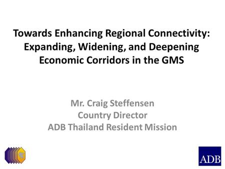 Towards Enhancing Regional Connectivity: Expanding, Widening, and Deepening Economic Corridors in the GMS Mr. Craig Steffensen Country Director ADB Thailand.