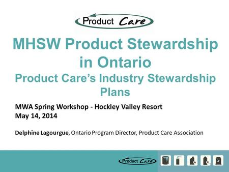 1 MHSW Product Stewardship in Ontario Product Care's Industry Stewardship Plans MWA Spring Workshop - Hockley Valley Resort May 14, 2014 Delphine Lagourgue,