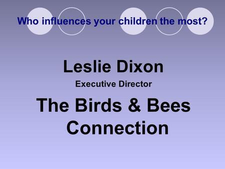 Who influences your children the most? Leslie Dixon Executive Director The Birds & Bees Connection.