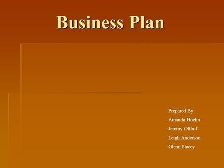 Business Plan Business Plan Prepared By: Amanda Hoehn Jeremy Olthof Leigh Anderson Glenn Stacey.