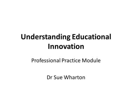 Understanding Educational Innovation Professional Practice Module Dr Sue Wharton.