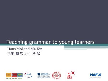 Teaching grammar to young learners Hans Mol and Ma Xin 汉斯 · 摩尔 and 马 欣.