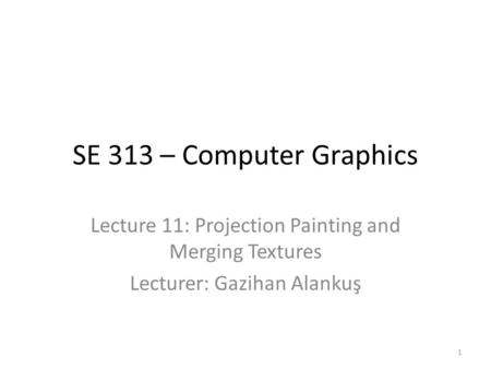 SE 313 – Computer Graphics Lecture 11: Projection Painting and Merging Textures Lecturer: Gazihan Alankuş 1.