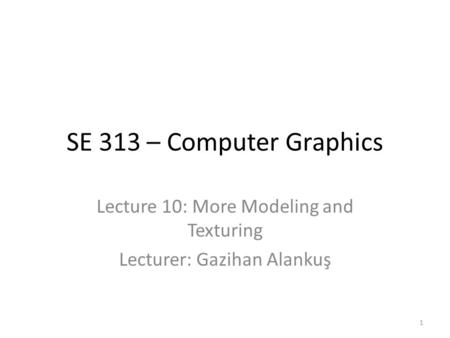 SE 313 – Computer Graphics Lecture 10: More Modeling and Texturing Lecturer: Gazihan Alankuş 1.