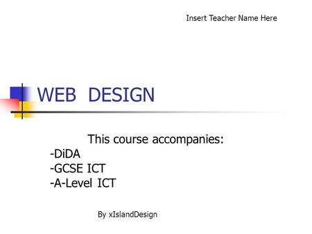 WEB DESIGN This course accompanies: -DiDA -GCSE ICT -A-Level ICT Insert Teacher Name Here By xIslandDesign.