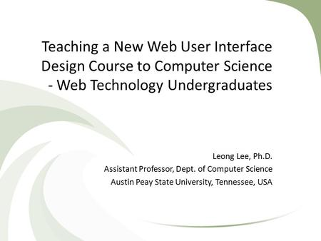 Teaching a New Web User Interface Design Course to Computer Science - Web Technology Undergraduates Leong Lee, Ph.D. Assistant Professor, Dept. of Computer.