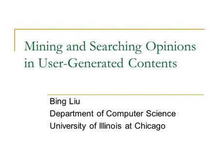 Mining and Searching Opinions in User-Generated Contents Bing Liu Department of Computer Science University of Illinois at Chicago.