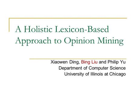 A Holistic Lexicon-Based Approach to Opinion Mining Xiaowen Ding, Bing Liu and Philip Yu Department of Computer Science University of Illinois at Chicago.