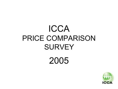 ICCA PRICE COMPARISON SURVEY 2005. HISTORY First survey late 90's and decided to be handled every 2 Years Last one was made in 2003 Proposed in Cape Town.