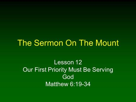 The Sermon On The Mount Lesson 12 Our First Priority Must Be Serving God Matthew 6:19-34.