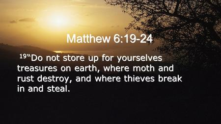 "Matthew 6:19-24 19 ""Do not store up for yourselves treasures on earth, where moth and rust destroy, and where thieves break in and steal."