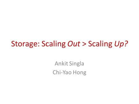 Storage: Scaling Out > Scaling Up? Ankit Singla Chi-Yao Hong.