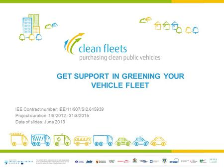 GET SUPPORT IN GREENING YOUR VEHICLE FLEET IEE Contract number: IEE/11/907/SI2.615939 Project duration: 1/9/2012 - 31/8/2015 Date of slides: June 2013.