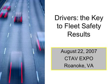 Drivers: the Key to Fleet Safety Results August 22, 2007 CTAV EXPO Roanoke, VA.