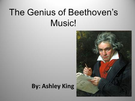 The Genius of Beethoven's Music! By: Ashley King.