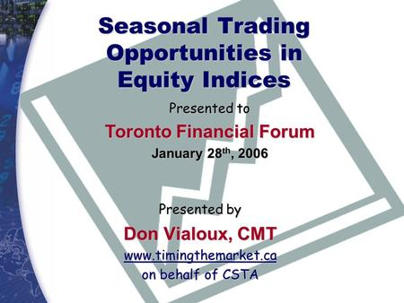 Seasonal Trading Opportunities in Equity Indices Presented by Don Vialoux, CMT www.timingthemarket.ca on behalf of CSTA Presented to Toronto Financial.