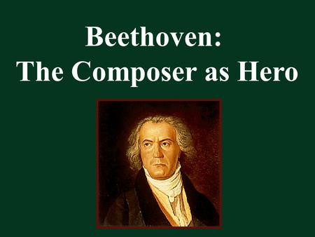 Beethoven: The Composer as Hero. Beethoven Changes How We Think about Music.